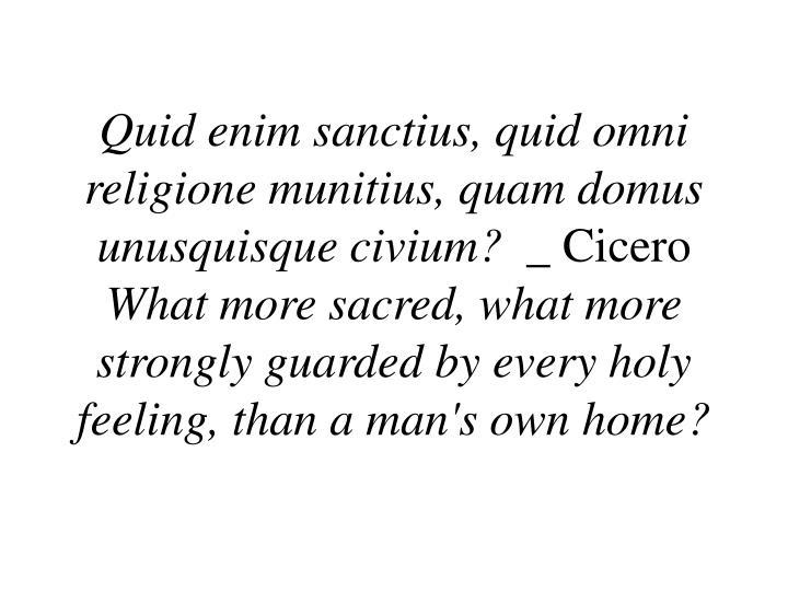 Quid enim sanctius, quid omni religione munitius, quam domus unusquisque civium?