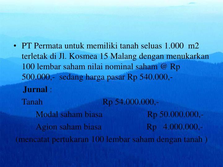 PT Permata untuk memiliki tanah seluas 1.000  m2 terletak di Jl. Kosmea 15 Malang dengan menukarkan 100 lembar saham nilai nominal saham @ Rp 500.000,-  sedang harga pasar Rp 540.000,-