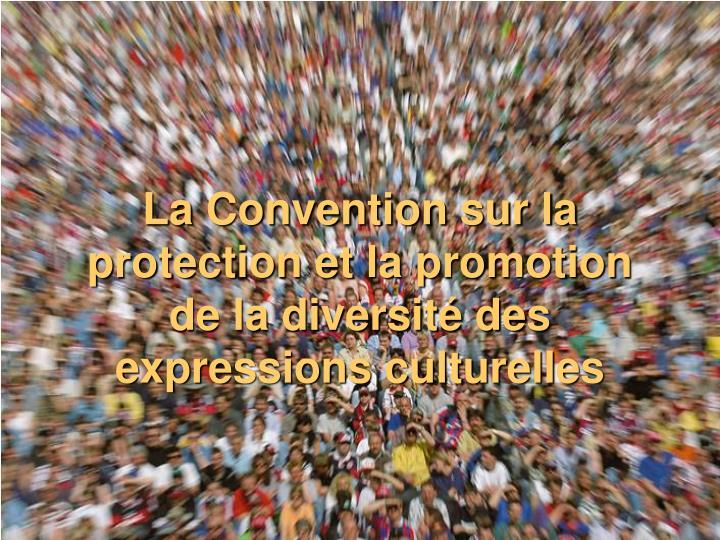 La Convention sur la protection et la promotion de la diversité des expressions culturelles