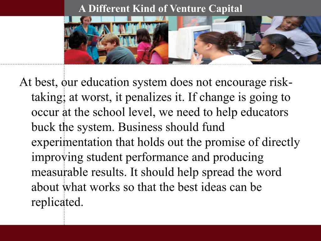 At best, our education system does not encourage risk-taking; at worst, it penalizes it. If change is going to occur at the school level, we need to help educators buck the system. Business should fund experimentation that holds out the promise of directly improving student performance and producing measurable results. It should help spread the word about what works so that the best ideas can be replicated.