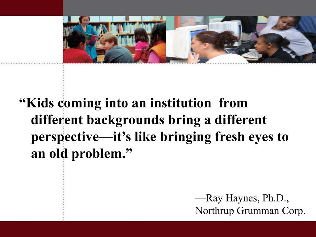 """""""Kids coming into an institution  from different backgrounds bring a different perspective—it's like bringing fresh eyes to an old problem."""""""