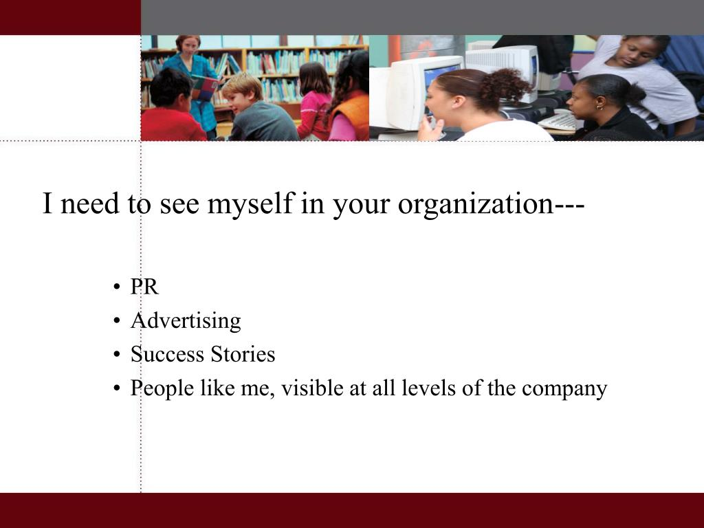 I need to see myself in your organization---