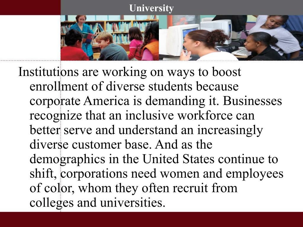 Institutions are working on ways to boost enrollment of diverse students because corporate America is demanding it. Businesses recognize that an inclusive workforce can better serve and understand an increasingly diverse customer base. And as the demographics in the United States continue to shift, corporations need women and employees of color, whom they often recruit from colleges and universities.