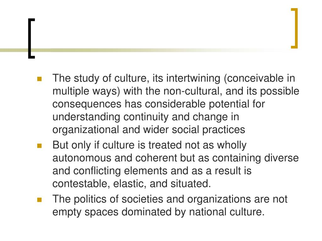 The study of culture, its intertwining (conceivable in multiple ways) with the non-cultural, and its possible consequences has considerable potential for understanding continuity and change in organizational and wider social practices