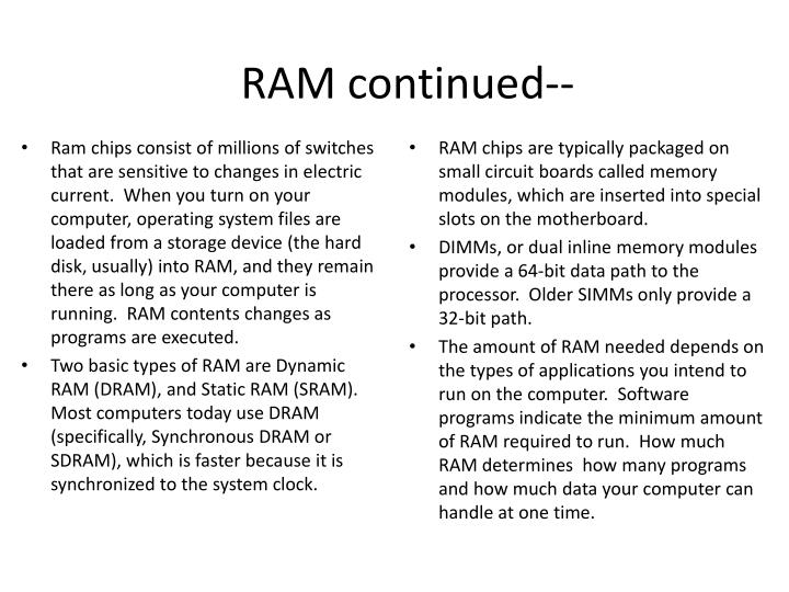 Ram chips consist of millions of switches that are sensitive to changes in electric current.  When you turn on your computer, operating system files are loaded from a storage device (the hard disk, usually) into RAM, and they remain there as long as your computer is running.  RAM contents changes as programs are executed.
