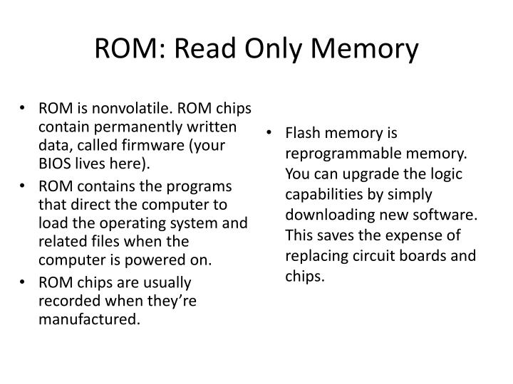 ROM is nonvolatile. ROM chips contain permanently written data, called firmware (your BIOS lives here).