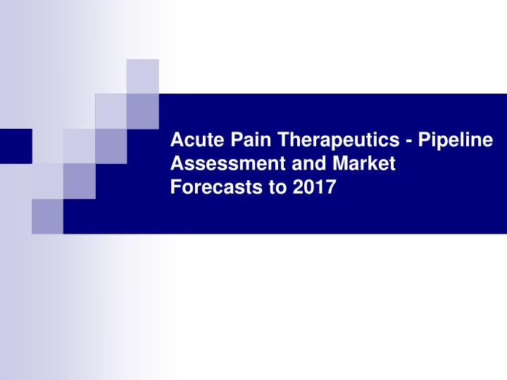 Acute pain therapeutics pipeline assessment and market forecasts to 2017