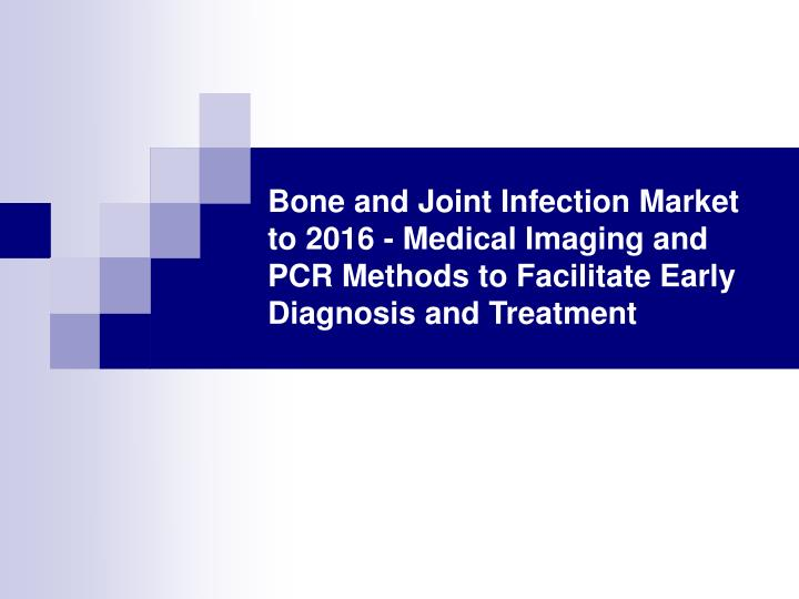 Bone and Joint Infection Market to 2016 - Medical Imaging and PCR Methods to Facilitate Early Diagno...