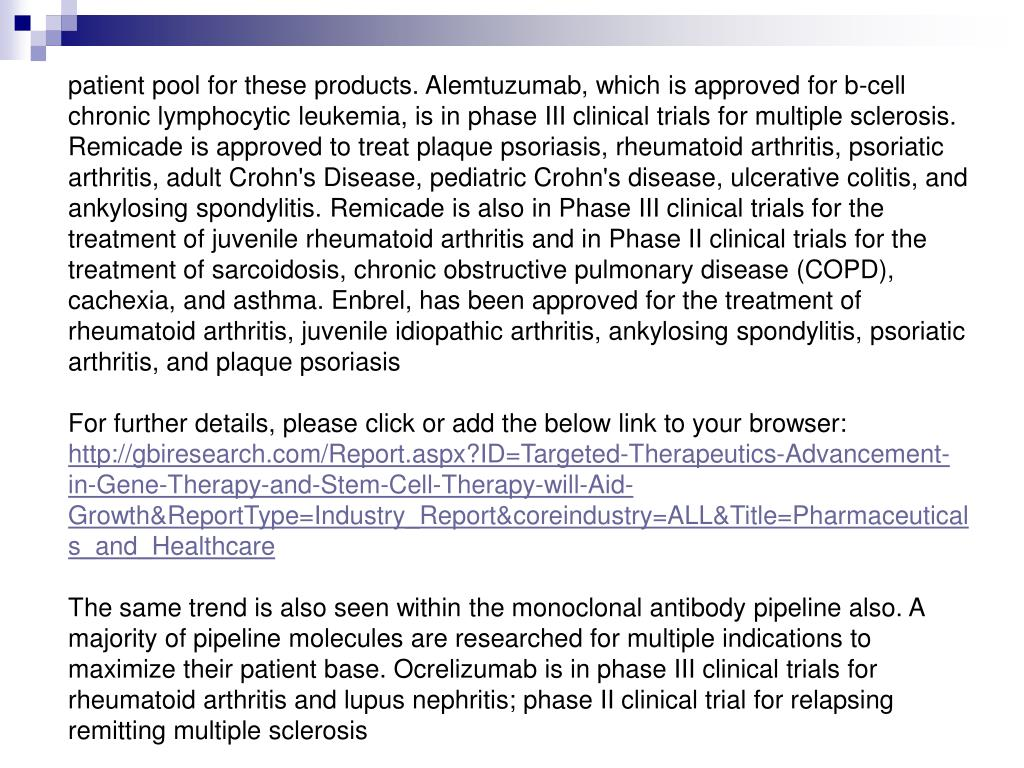 patient pool for these products. Alemtuzumab, which is approved for b-cell chronic lymphocytic leukemia, is in phase III clinical trials for multiple sclerosis. Remicade is approved to treat plaque psoriasis, rheumatoid arthritis, psoriatic arthritis, adult Crohn's Disease, pediatric Crohn's disease, ulcerative colitis, and ankylosing spondylitis. Remicade is also in Phase III clinical trials for the treatment of juvenile rheumatoid arthritis and in Phase II clinical trials for the treatment of sarcoidosis, chronic obstructive pulmonary disease (COPD), cachexia, and asthma. Enbrel, has been approved for the treatment of rheumatoid arthritis, juvenile idiopathic arthritis, ankylosing spondylitis, psoriatic arthritis, and plaque psoriasis