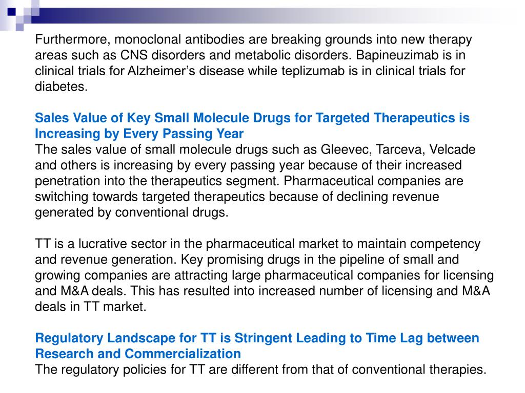 Furthermore, monoclonal antibodies are breaking grounds into new therapy areas such as CNS disorders and metabolic disorders. Bapineuzimab is in clinical trials for Alzheimer's disease while teplizumab is in clinical trials for diabetes.