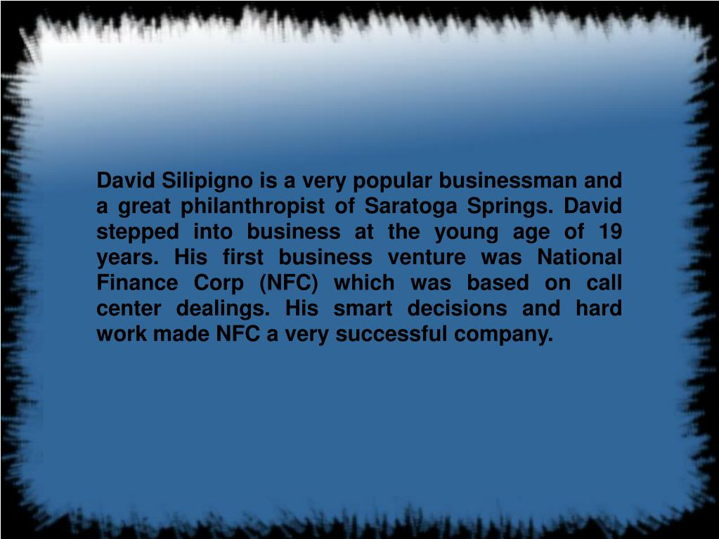 David Silipigno is a very popular businessman and a great philanthropist of Saratoga Springs. David stepped into business at the young age of 19 years. His first business venture was National Finance Corp (NFC) which was based on call center dealings. His smart decisions and hard work made NFC a very successful company.