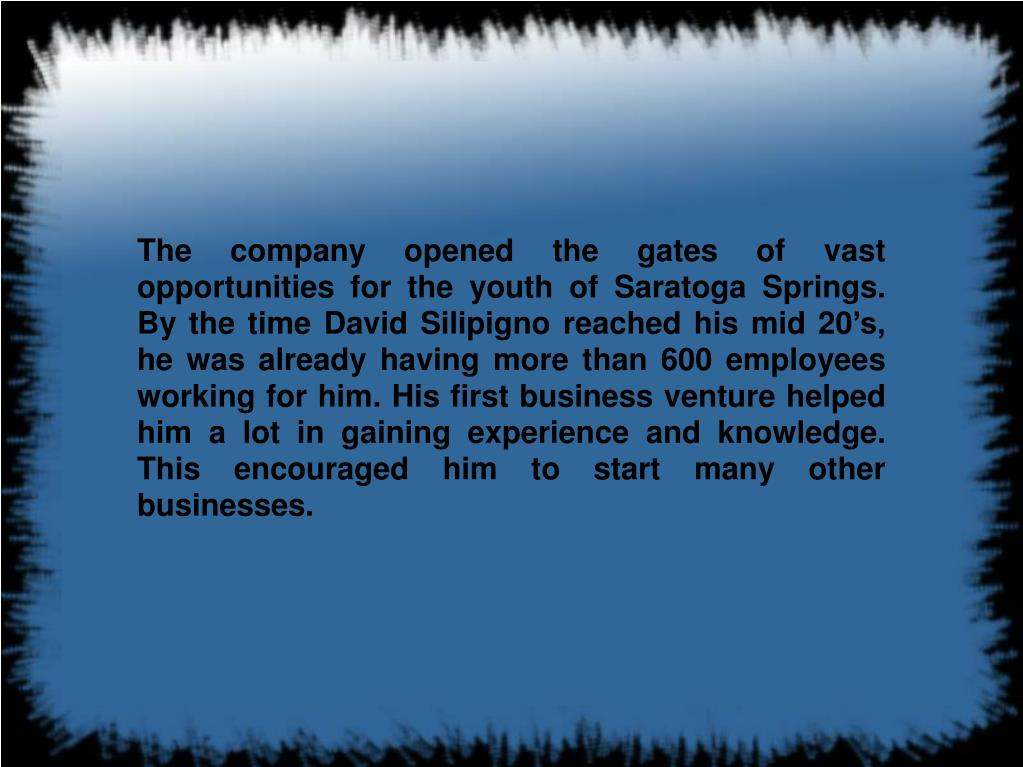 The company opened the gates of vast opportunities for the youth of Saratoga Springs. By the time David Silipigno reached his mid 20's, he was already having more than 600 employees working for him. His first business venture helped him a lot in gaining experience and knowledge. This encouraged him to start many other businesses.