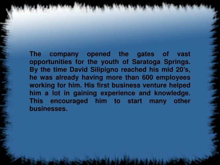 The company opened the gates of vast opportunities for the youth of Saratoga Springs. By the time Da...