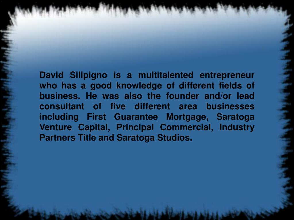 David Silipigno is a multitalented entrepreneur who has a good knowledge of different fields of business. He was also the founder and/or lead consultant of five different area businesses including First Guarantee Mortgage, Saratoga Venture Capital, Principal Commercial, Industry Partners Title and Saratoga Studios.