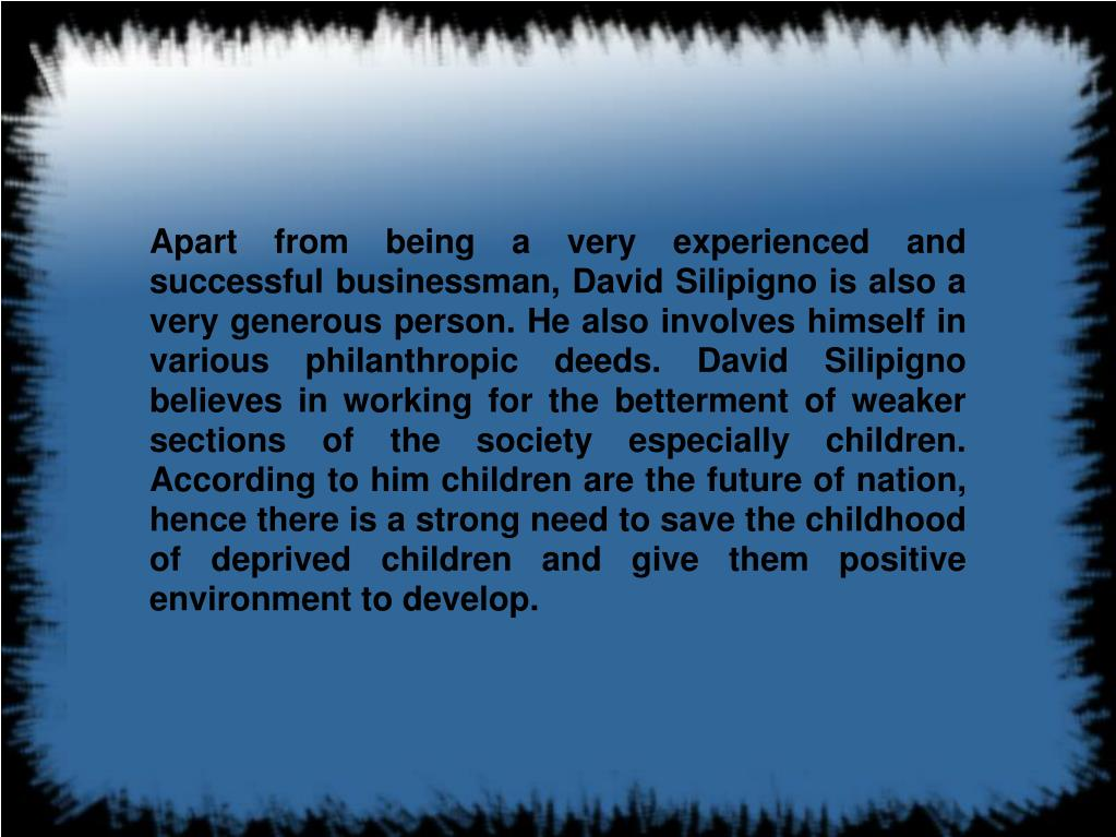 Apart from being a very experienced and successful businessman, David Silipigno is also a very generous person. He also involves himself in various philanthropic deeds. David Silipigno believes in working for the betterment of weaker sections of the society especially children. According to him children are the future of nation, hence there is a strong need to save the childhood of deprived children and give them positive environment to develop.