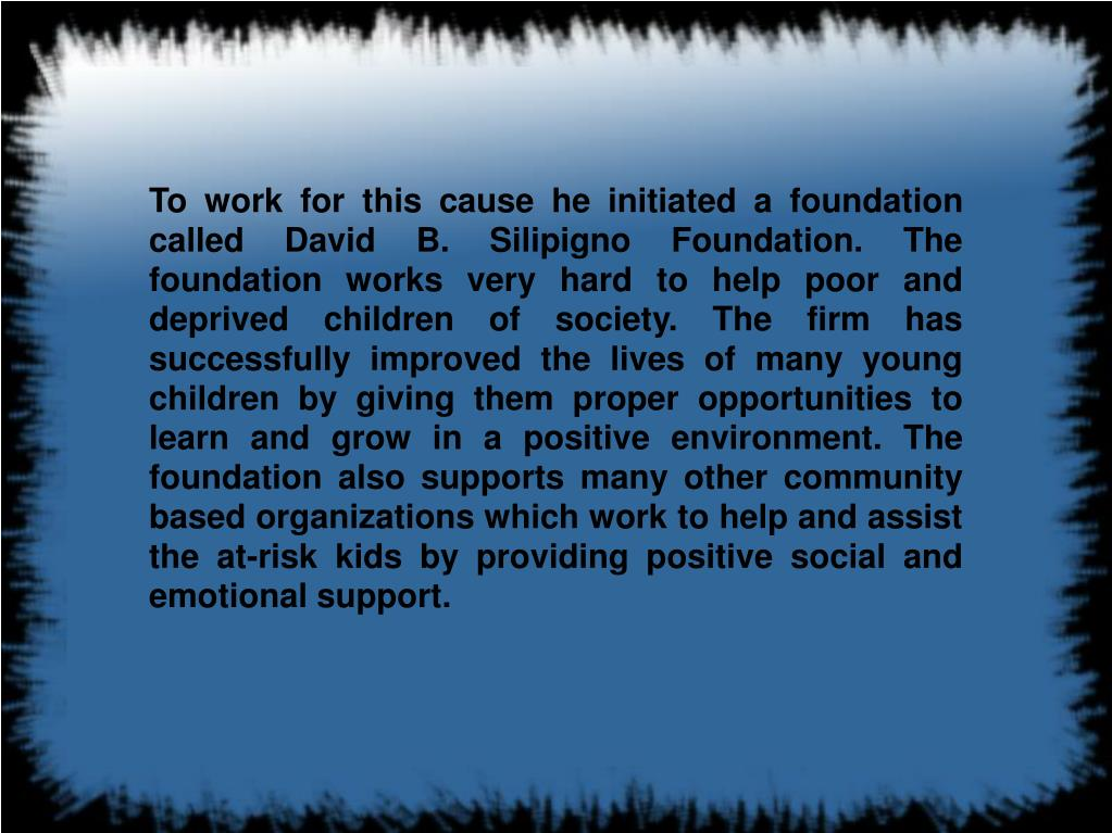 To work for this cause he initiated a foundation called David B. Silipigno Foundation. The foundation works very hard to help poor and deprived children of society. The firm has successfully improved the lives of many young children by giving them proper opportunities to learn and grow in a positive environment. The foundation also supports many other community based organizations which work to help and assist the at-risk kids by providing positive social and emotional support.