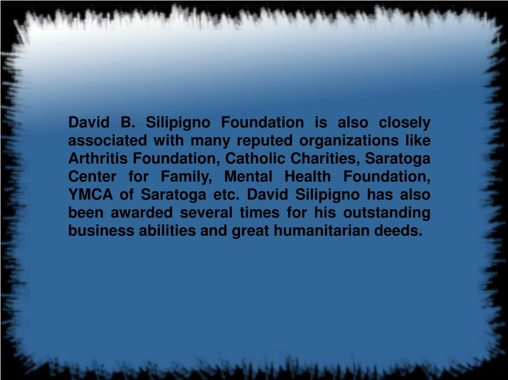 David B. Silipigno Foundation is also closely associated with many reputed organizations like Arthritis Foundation, Catholic Charities, Saratoga Center for Family, Mental Health Foundation, YMCA of Saratoga etc. David Silipigno has also been awarded several times for his outstanding business abilities and great humanitarian deeds.