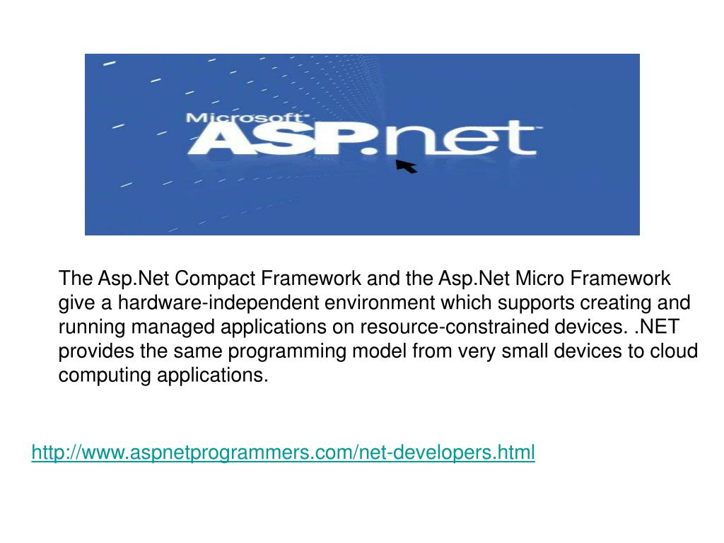 The Asp.Net Compact Framework and the Asp.Net Micro Framework give a hardware-independent environment which supports creating and running managed applications on resource-constrained devices. .NET provides the same programming model from very small devices to cloud computing applications.