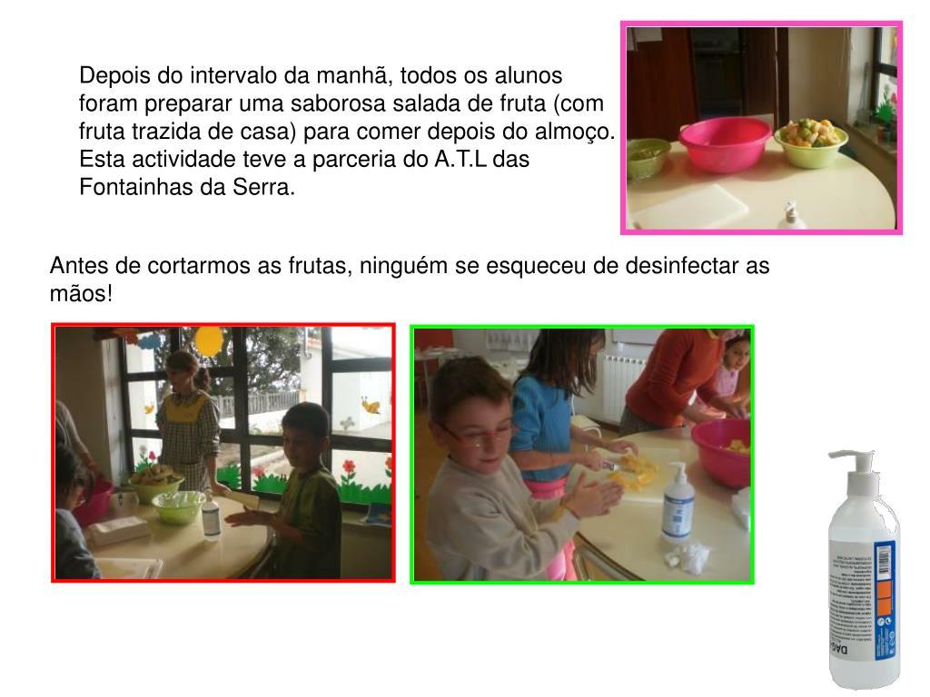 Depois do intervalo da manhã, todos os alunos foram preparar uma saborosa salada de fruta (com fruta trazida de casa) para comer depois do almoço. Esta actividade teve a parceria do A.T.L das Fontainhas da Serra.