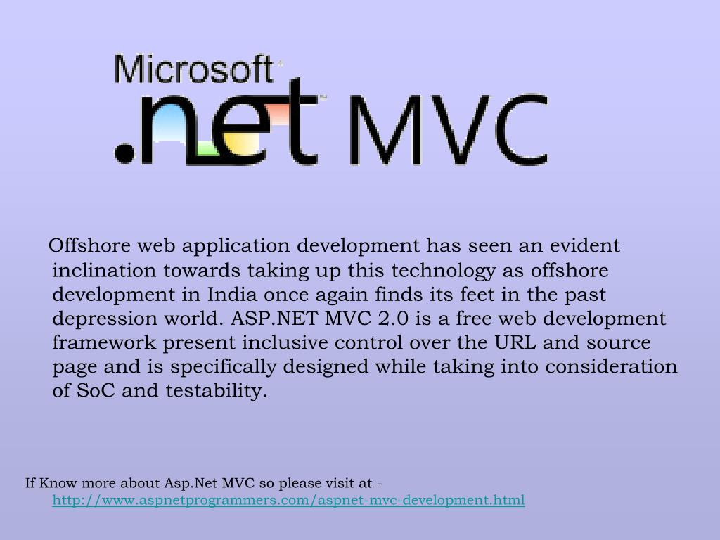 Offshore web application development has seen an evident inclination towards taking up this technology as offshore development in India once again finds its feet in the past depression world. ASP.NET MVC 2.0 is a free web development framework present inclusive control over the URL and source page and is specifically designed while taking into consideration of SoC and testability.