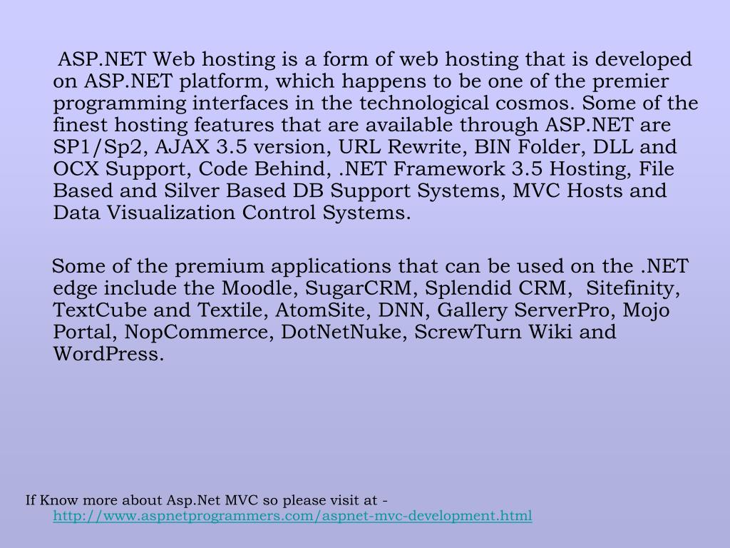 ASP.NET Web hosting is a form of web hosting that is developed on ASP.NET platform, which happens to be one of the premier programming interfaces in the technological cosmos. Some of the finest hosting features that are available through ASP.NET are SP1/Sp2, AJAX 3.5 version, URL Rewrite, BIN Folder, DLL and OCX Support, Code Behind, .NET Framework 3.5 Hosting, File Based and Silver Based DB Support Systems, MVC Hosts and Data Visualization Control Systems.