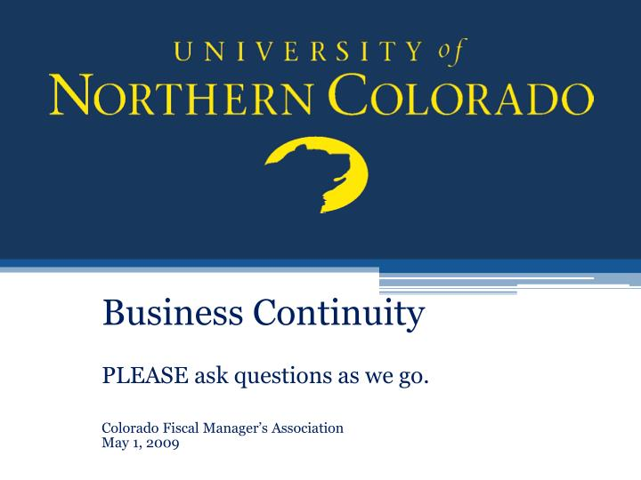 Business continuity please ask questions as we go colorado fiscal manager s association may 1 2009