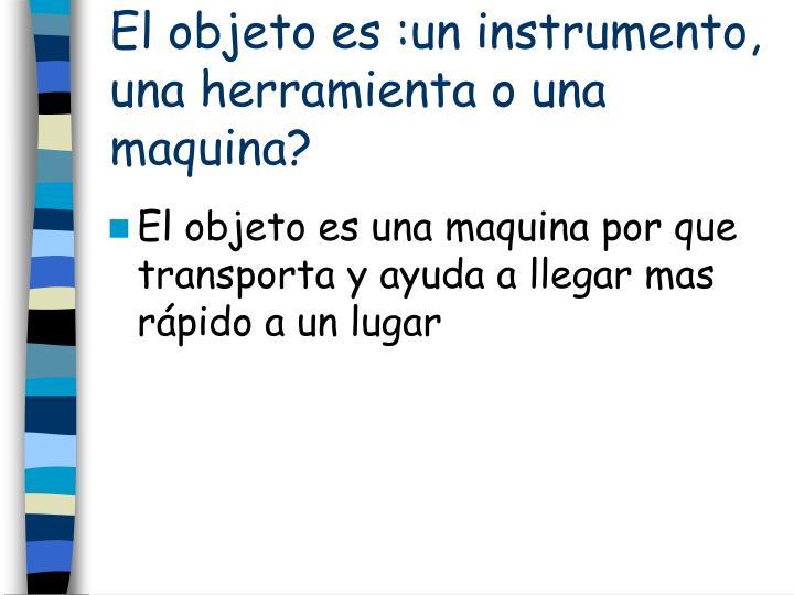 El objeto es :un instrumento, una herramienta o una maquina?