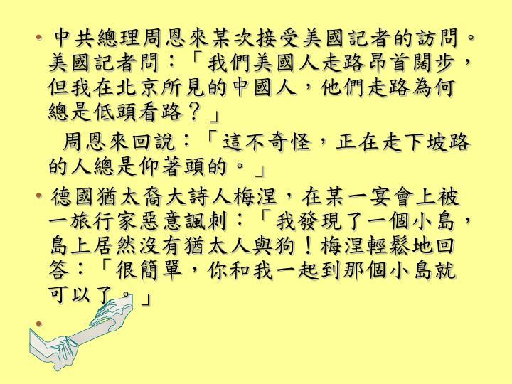 中共總理周恩來某次接受美國記者的訪問。美國記者問:「我們美國人走路昂首闊步,但我在北京所見的中國人,他們走路為何總是低頭看路?」