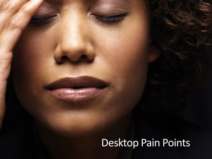 Desktop Pain Points