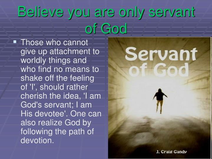 Believe you are only servant of God