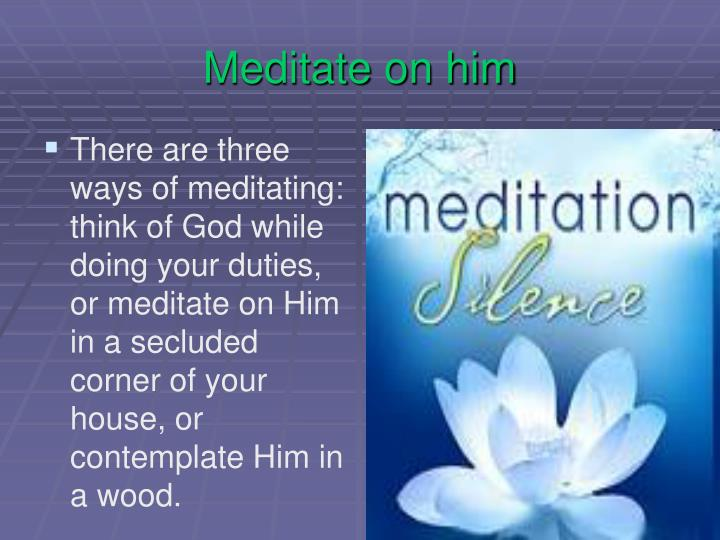 Meditate on him