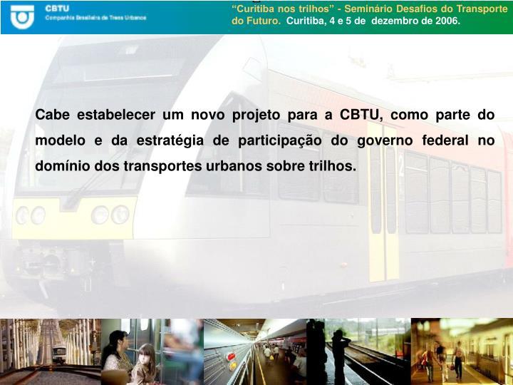 Cabe estabelecer um novo projeto para a CBTU, como parte do modelo e da estratégia de participação do governo federal no domínio dos transportes urbanos sobre trilhos.