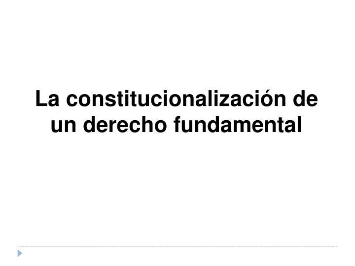 La constitucionalización de un derecho fundamental
