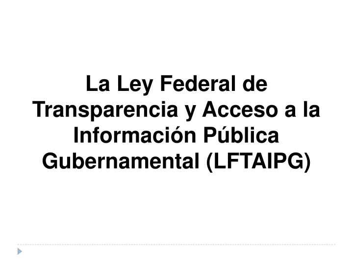 La Ley Federal de Transparencia y Acceso a la Información Pública Gubernamental (LFTAIPG)
