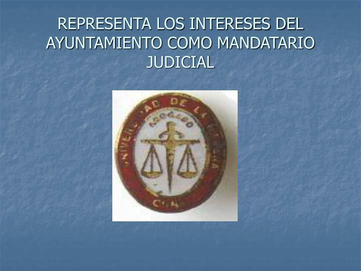 REPRESENTA LOS INTERESES DEL AYUNTAMIENTO COMO MANDATARIO JUDICIAL