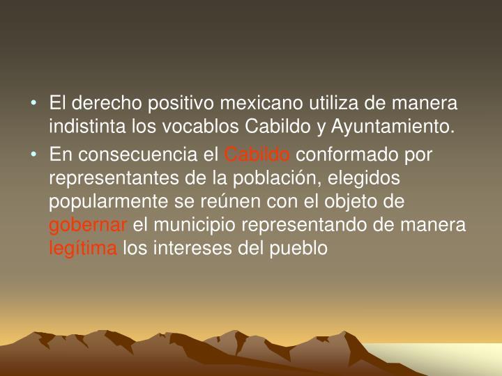 El derecho positivo mexicano utiliza de manera indistinta los vocablos Cabildo y Ayuntamiento.