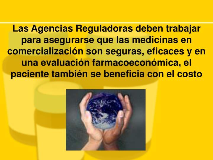 Las Agencias Reguladoras deben trabajar para asegurarse que las medicinas en comercialización son seguras, eficaces y en una evaluación farmacoeconómica, el paciente también se beneficia con el costo