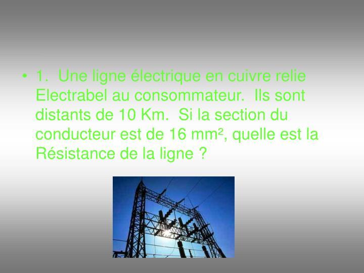 1.  Une ligne électrique en cuivre relie Electrabel au consommateur.  Ils sont distants de 10 Km.  Si la section du conducteur est de 16 mm², quelle est la Résistance de la ligne ?