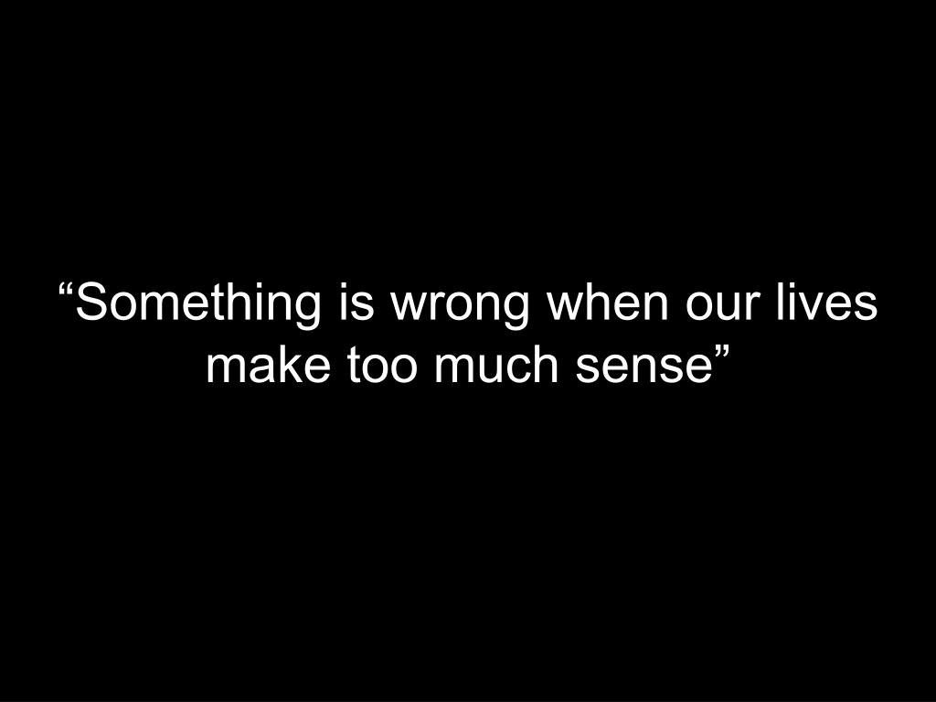 """Something is wrong when our lives make too much sense"""