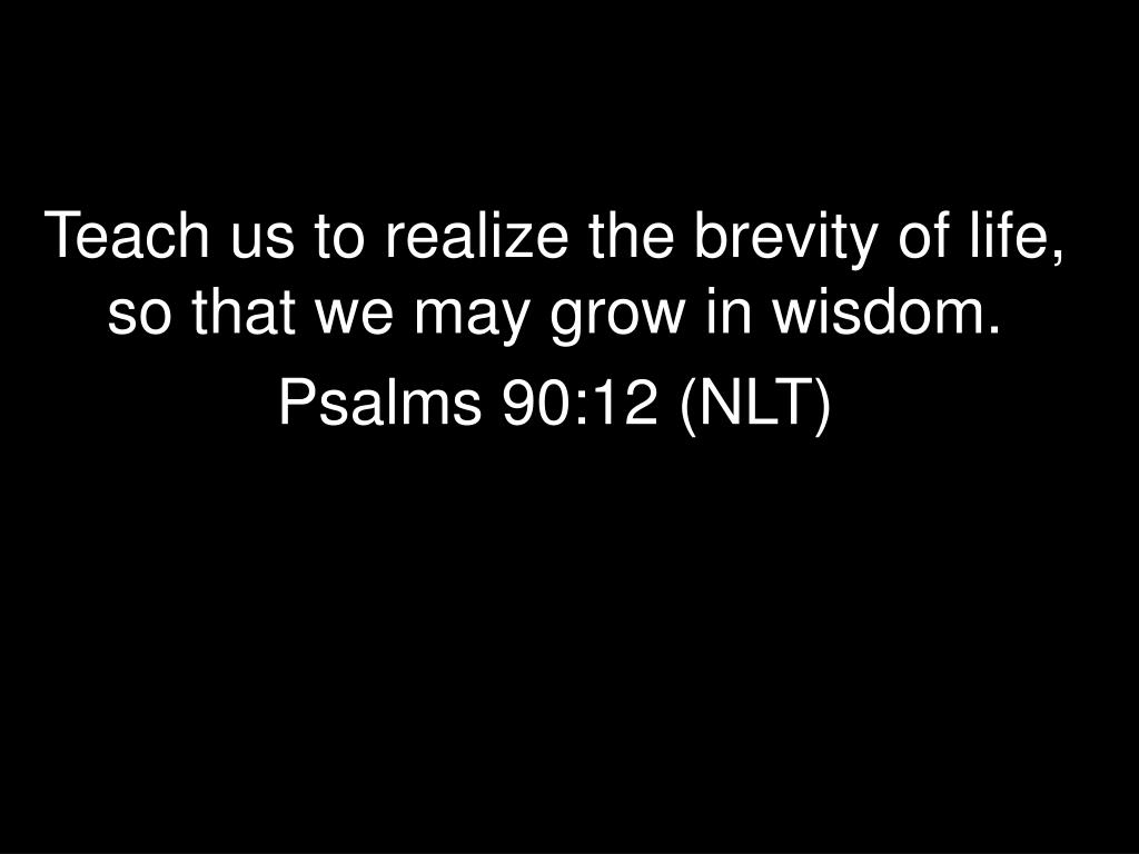 Teach us to realize the brevity of life, so that we may grow in wisdom.