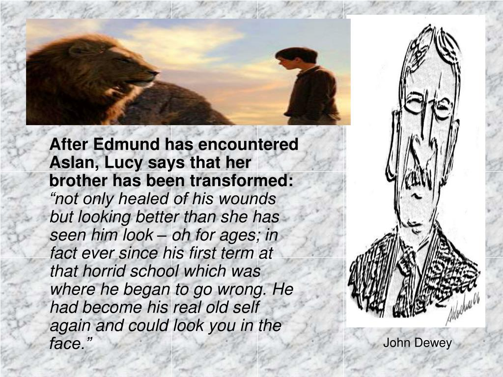After Edmund has encountered Aslan, Lucy says that her brother has been transformed: