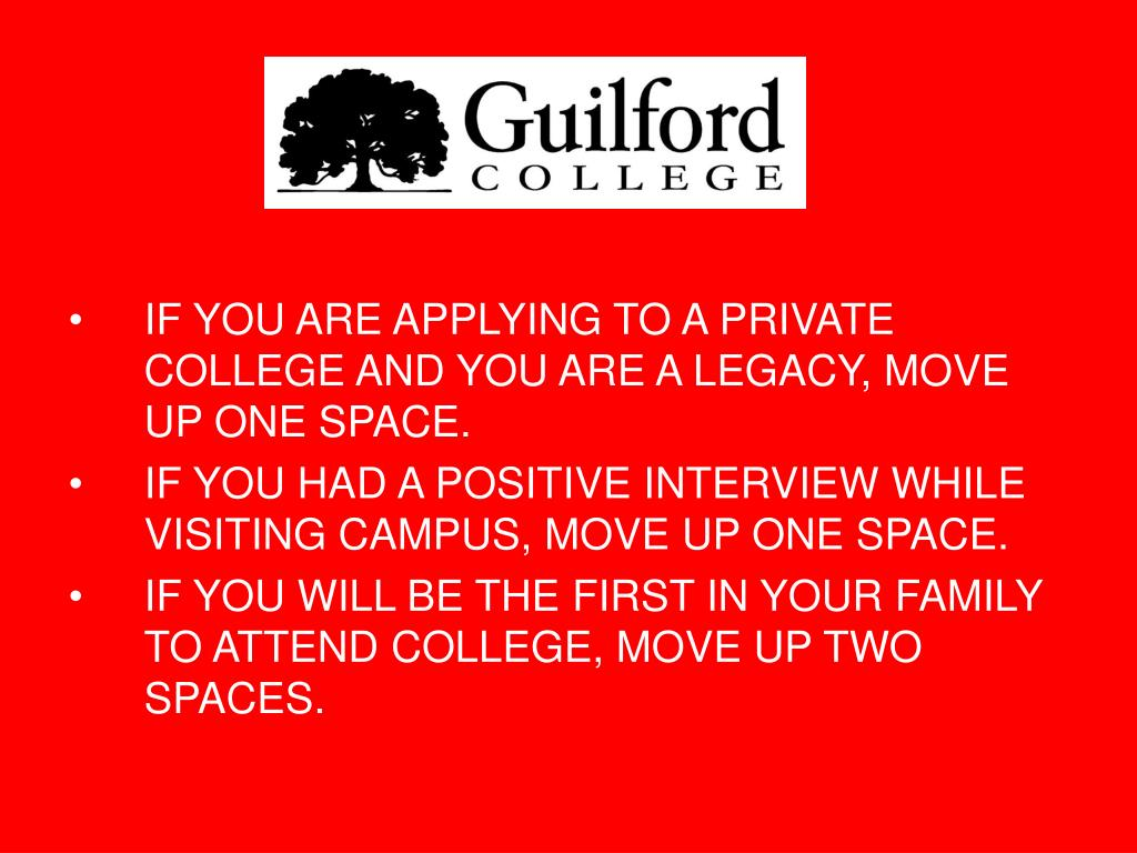 IF YOU ARE APPLYING TO A PRIVATE COLLEGE AND YOU ARE A LEGACY, MOVE UP ONE SPACE.