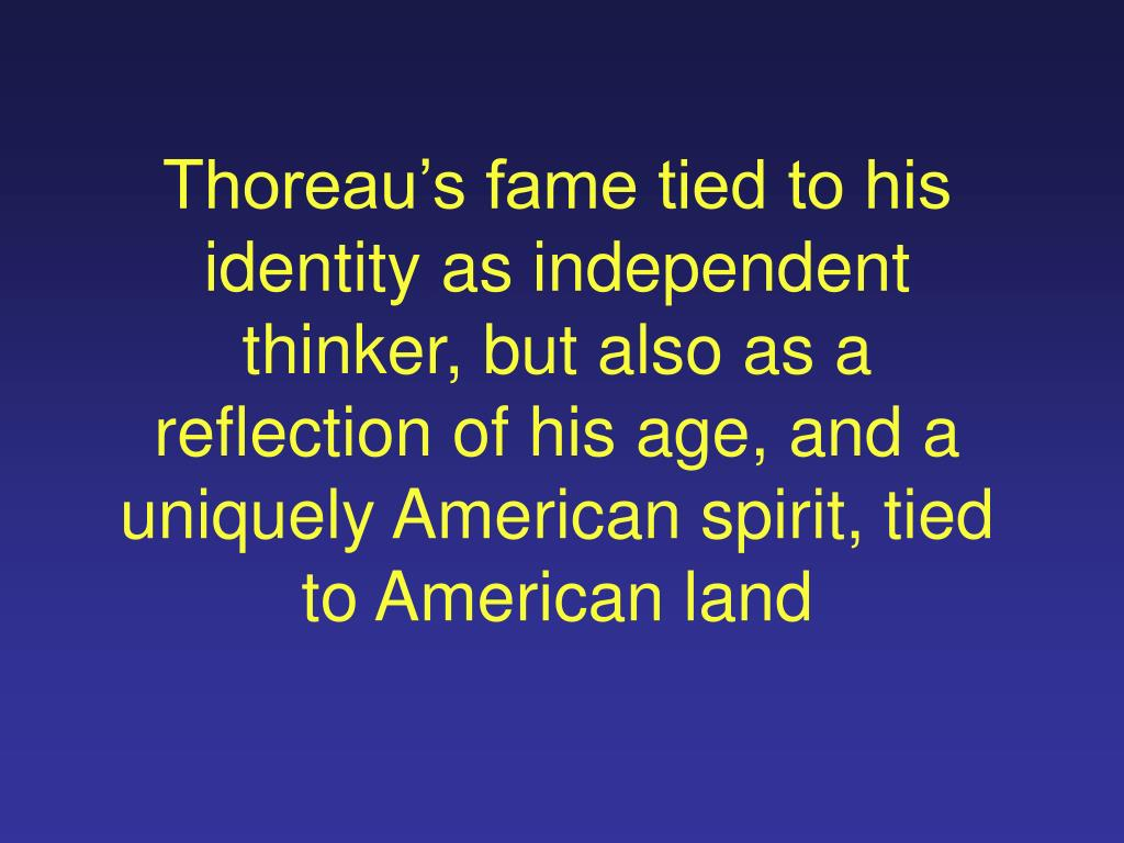 Thoreau's fame tied to his identity as independent thinker, but also as a reflection of his age, and a uniquely American spirit, tied to American land