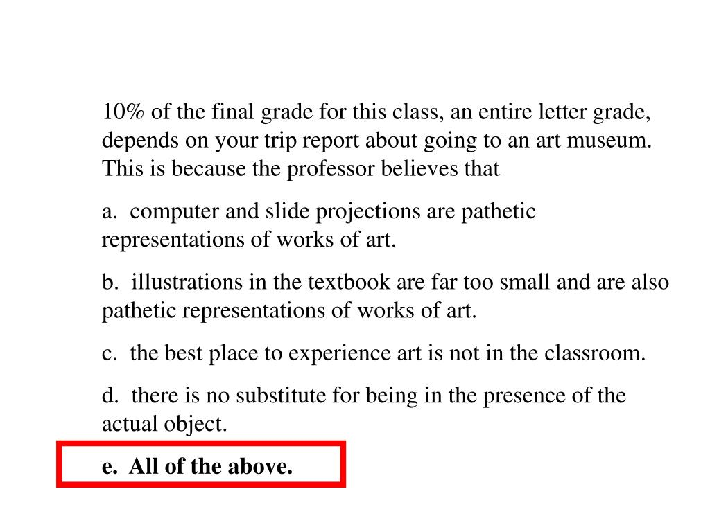 10% of the final grade for this class, an entire letter grade, depends on your trip report about going to an art museum.  This is because the professor believes that