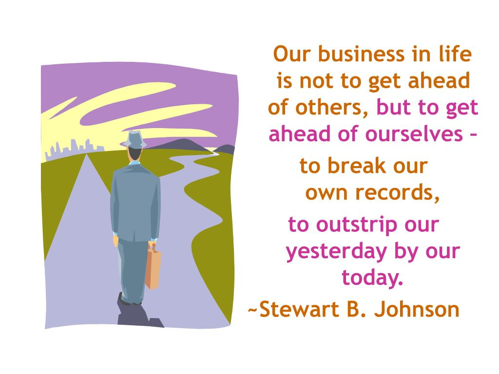 Our business in life is not to get ahead of others,