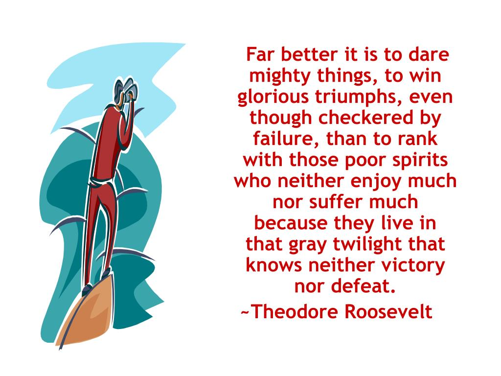 Far better it is to dare mighty things, to win glorious triumphs, even though checkered by failure, than to rank with those poor spirits who neither enjoy much nor suffer much because they live in that gray twilight that knows neither victory nor defeat.