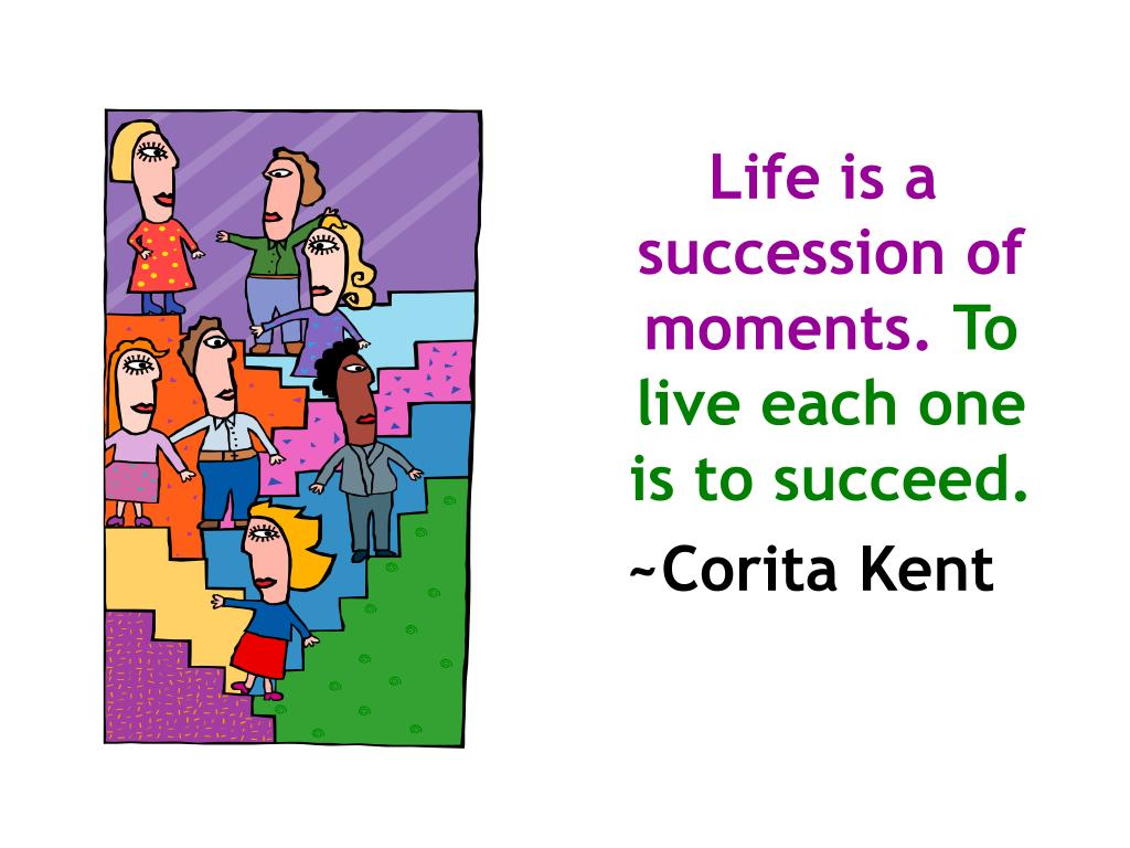 Life is a succession of moments.