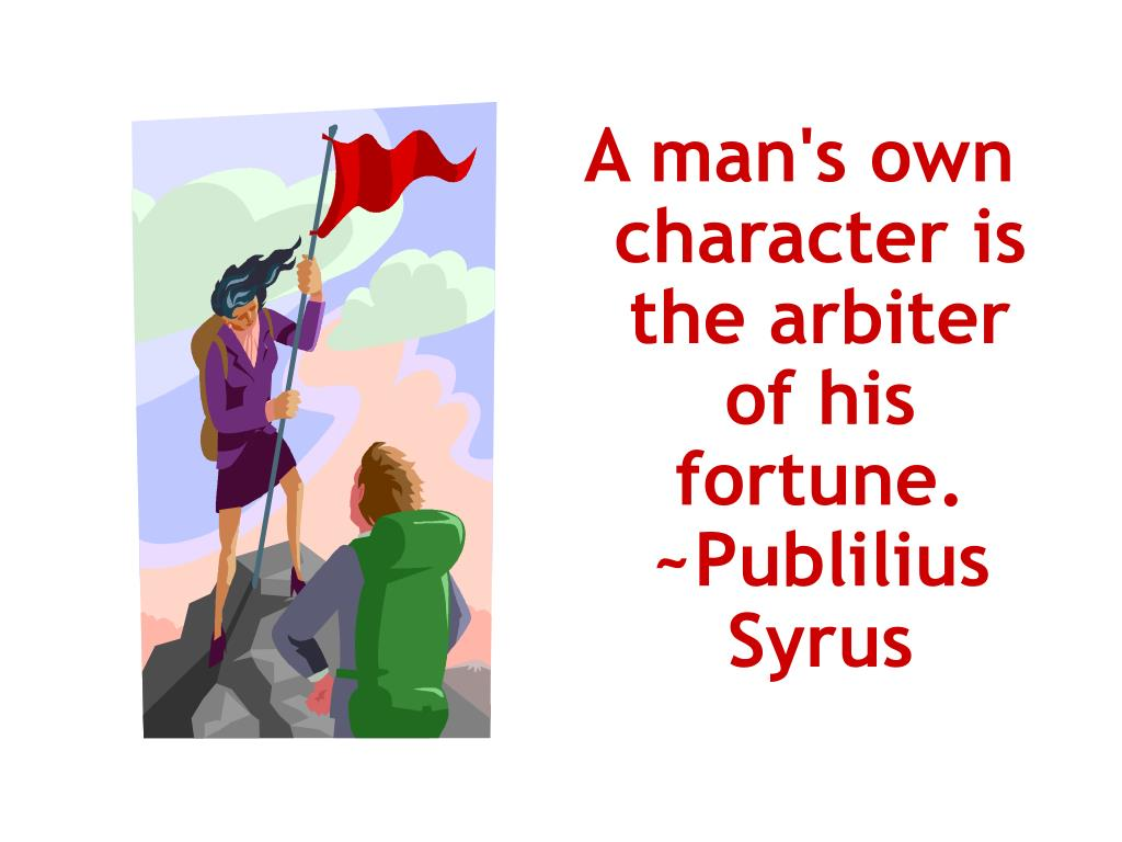 A man's own character is the arbiter of his fortune. ~Publilius Syrus