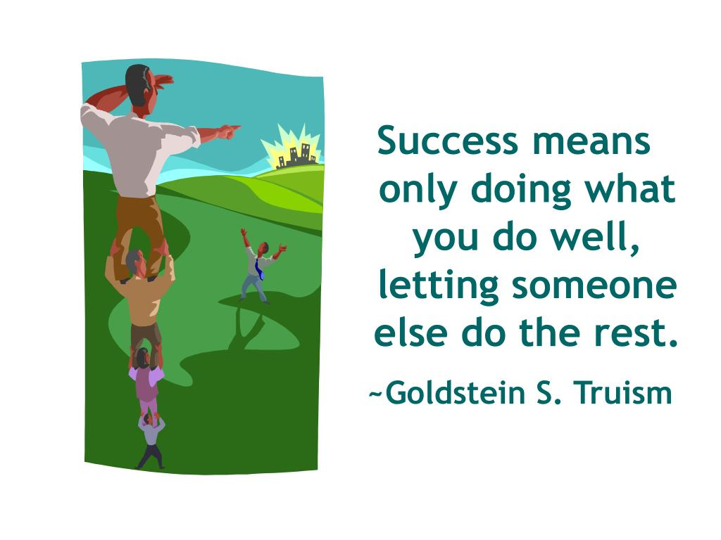 Success means only doing what you do well, letting someone else do the rest.