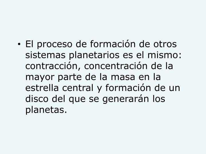 El proceso de formación de otros sistemas planetarios es el mismo: contracción, concentración de la mayor parte de la masa en la estrella central y formación de un disco del que se generarán los planetas.